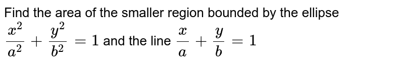 Find the area of the   smaller region bounded by the ellipse `(x^2)/(a^2)+(y^2)/(b^2)=1` and the line `x/a+y/b=1`