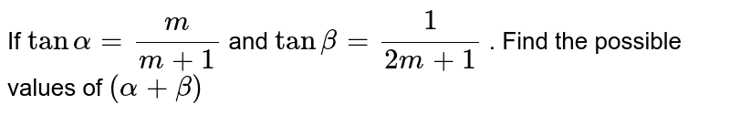 If `tanalpha=m/(m+1)` and `tanbeta=1/(2m+1)` . Find the possible values of `(alpha+beta)`