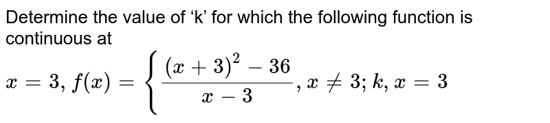 Determine the value of 'k' for which the following function is continuous at  `x = 3,  f(x) ={ ((x+3)^2-36)/(x-3), x !=3; k, x =3`