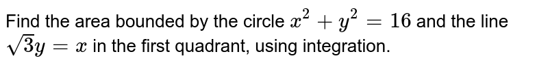 Find the area bounded by the circle `x^2 + y^2 = 16` and the line `sqrt3y = x` in the first quadrant, using integration.