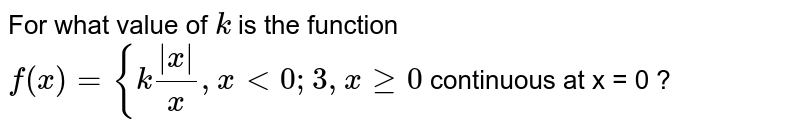 For what value of `k` is the function `f(x) = { k|x|/x, x<0; 3, x>=0 ` continuous at x = 0 ?