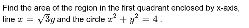 Find the area of the region   in the first quadrant enclosed by x-axis, line `x=sqrt(3)y` and the circle `x^2+y^2=4` .