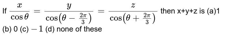 If `x/(costheta)=y/(cos(theta-(2pi)/3))=z/(cos(theta+(2pi)/3))` then x+y+z is  (a)1 (b)   0 (c) `-1`  (d) none of these