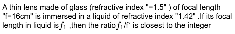"""A thin lens made of glass (refractive index """"=1.5"""" ) of focal length """"f=16cm"""" is immersed in a liquid of refractive index """"1.42"""" .If its focal length in liquid is`f_(1)` ,then the ratio`f_(1)`/f` is closest to the integer"""