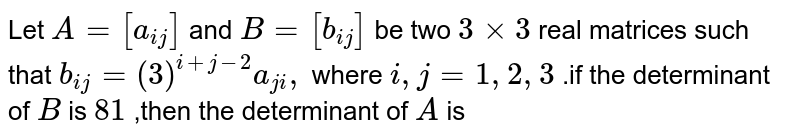 Let `A=[a_(ij)]` and `B=[b_(ij)]` be  two `3times3` real matrices such  that `b_(ij)=(3)^(i+j-2)a_(ji),` where `i , j=1,2,3` .if the determinant  of `B` is `81` ,then the  determinant of `A` is