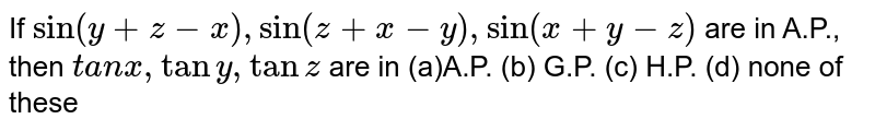 """If `sin(y+z-x),sin(z+x-y),""""sin""""(x+y-z)` are in A.P., then `t a n x ,tany ,tanz` are in (a)A.P. (b)   G.P. (c) H.P.   (d) none of these"""