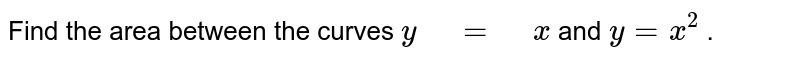 """Find the area between the   curves `y"""" """"="""" """"x` and `y=x^2` ."""
