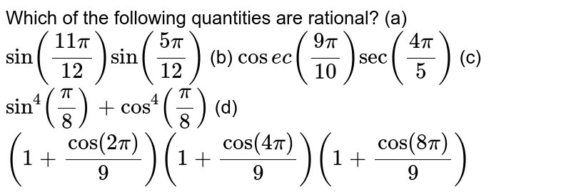 Which of the following quantities are rational? (a)`sin((11pi)/(12))sin((5pi)/(12))`  (b) `cos e c((9pi)/(10))sec((4pi)/5)`  (c)`sin^4(pi/8)+cos^4(pi/8)`   (d) `(1+cos(2pi)/9)(1+cos(4pi)/9)(1+cos(8pi)/9)`