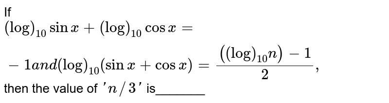 If `(log)_(10)sinx+(log)_(10)cosx=-1a n d(log)_(10)(sinx+cosx)=(((log)_(10)n)-1)/2,` then the value of `' n//3'` is_______