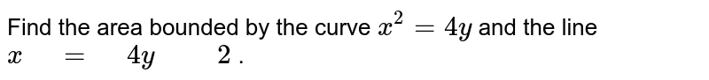 """Find the area bounded by   the curve `x^2=4y` and the line `x"""" """"="""" """"4y"""" """""""" """"2` ."""