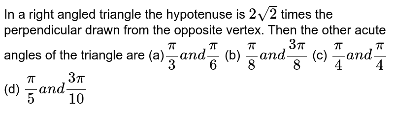 In a right angled triangle the hypotenuse is `2sqrt(2)` times the perpendicular drawn from the opposite vertex. Then the other acute   angles of the triangle are (a)`pi/3a n dpi/6`  (b) `pi/8a n d(3pi)/8`  (c) `pi/4a n dpi/4`  (d) `pi/5a n d(3pi)/(10)`