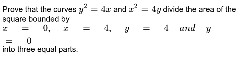 """Prove   that the curves `y^2=4x` and `x^2=4y` divide the area of the square bounded by `x"""" """"="""" """"0,"""" """"x"""" """"="""" """"4,"""" """"y"""" """"="""" """"4"""" """"a n d"""" """"y"""" """"="""" """"0` into three equal parts."""