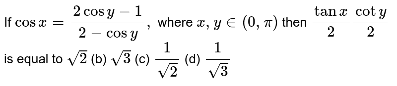 If `cosx=(2cosy-1)/(2-cosy),` where `x , y in (0,pi)` then `tanx/2coty/2` is equal to `sqrt(2)`  (b) `sqrt(3)`  (c) `1/(sqrt(2))`  (d) `1/(sqrt(3))`