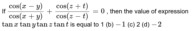 """If `(""""cos""""(x-y))/(""""cos""""(x+y))+(""""cos""""(z+t))/(cos(z-t))=0` , then the value of expression `tanxtanytanztant` is equal to (a)`1` (b) `-1`  (c)` 2`   (d) `-2`"""