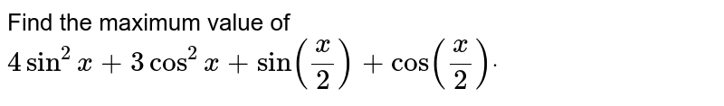 Find the maximum value of `4sin^2x+3cos^2x+sin(x/2)+cos(x/2)dot`
