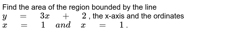 """Find   the area of the region bounded by the line `y"""" """"="""" """"3x"""" """"+"""" """"2` , the   x-axis and the ordinates `x"""" """"="""" """"1"""" """"a n d"""" """"x"""" """"="""" """"1` ."""