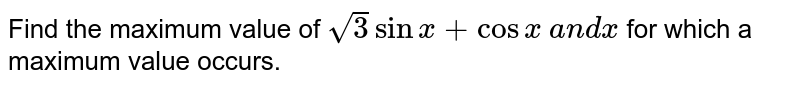 Find the maximum value of `sqrt(3)sinx+cosx` and `x` for which a maximum value occurs.