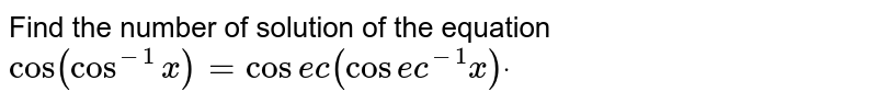 """Find the number of solution of the equation `""""cos""""(cos^(-1)x)=cos e c(cos e c^(-1)x)dot`"""