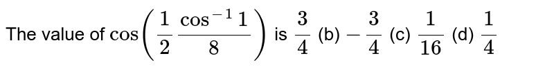 The value of `cos(1/2cos^(-1)(1/8))` is (a)`3/4`  (b) `-3/4`  (c) `1/(16)`  (d) `1/4`