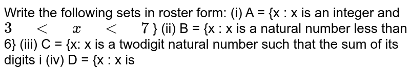 """Write the following sets in roster form: (i) A   = {x : x is an integer and `3"""" """"<"""" """"x"""" """"<"""" """"7` } (ii) B   = {x : x is a natural number less than 6} (iii) C   = {x: x is a twodigit natural number such that the sum of its digits i (iv) D   = {x : x is"""