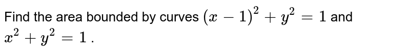 Find the area bounded by   curves `(x-1)^2+y^2=1` and `x^2+y^2=1` .