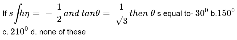 If `sintheta=-1/2a n d\ t a ntheta=1/(sqrt(3))t h e n\ theta` s equal to- `30^0` b.`150^0` c.`210^0` d.none of these