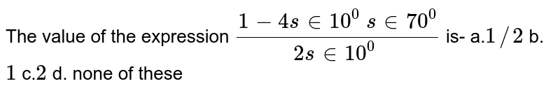 The value of the expression `(1-4sin 10^0\ sin 70^0)/(2sin 10^0\ )` is- a.`1/2` b. `1` c.`2` d. none of these