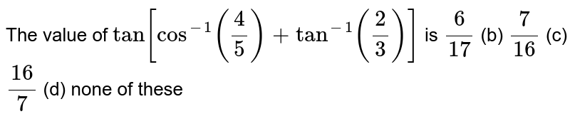 The value of `tan[cos^(-1)(4/5)+tan^(-1)(2/3)]` is `6/(17)`  (b) `7/(16)`  (c) `(16)/7`  (d) none of these