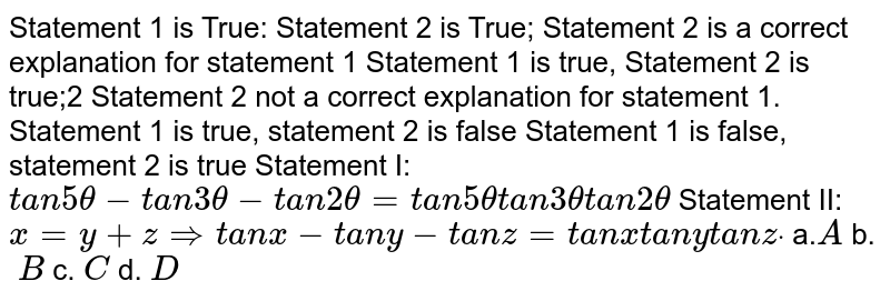 Statement 1 is True: Statement 2 is True;   Statement 2 is a correct explanation for statement 1 Statement 1 is true, Statement 2 is true;2   Statement 2 not a correct explanation for statement 1. Statement 1 is true, statement 2 is false Statement 1   is false, statement 2 is true Statement I: `t a n5theta-t a n3theta-t a n2theta=t a n5thetat a n3thetat a n2theta`  Statement II: `x=y+z=>t a n x-t a n y-t a n z=t a n x t a n y t a n zdot`  a.`A` b. `\ B` c.`\ C` d. `D`