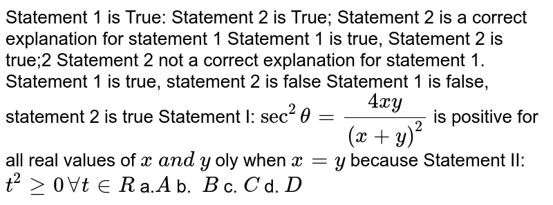 Statement 1 is True: Statement 2 is True;   Statement 2 is a correct explanation for statement 1 Statement 1 is true, Statement 2 is true;2   Statement 2 not a correct explanation for statement 1. Statement 1 is true, statement 2 is false Statement 1   is false, statement 2 is true Statement I: `sec^2theta=(4x y)/((x+y)^2)` is positive for all real values of `x\ a n d\ y` oly when `x=y` because Statement II: `t^2geq0AAt in  R\ `  a.`A` b. `\ B` c.`\ C` d. `D`