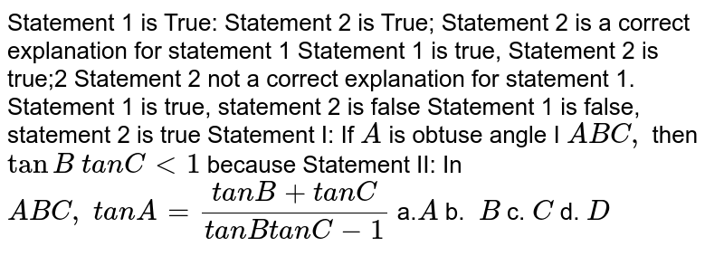 Statement 1 is True: Statement 2 is True; Statement   2 is a correct explanation for statement 1 Statement 1 is true, Statement 2 is true;2   Statement 2 not a correct explanation for statement 1. Statement 1 is true, statement 2 is false Statement 1   is false, statement 2 is true Statement I: If `A` is obtuse angle I ` A B C ,` then `tanB\ t a n C<1` because Statement II: In ` A B C ,\ t a n A=(t a n B+t a n C)/(t a n B t a n C-1)\ `  a.`A` b. `\ B` c.`\ C` d. `D`