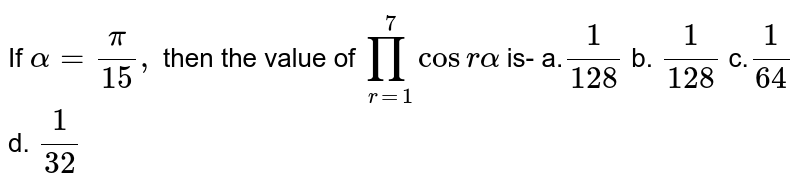 If `alpha=pi/(15),\ ` then the value of `prod_(r=1)^7cos ralpha` is- a.`1/(128)` b. `1/(128)` c.`1/(64)` d. `1/(32)`
