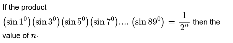 If the product `(sin1^0)(sin3^0)(sin5^0)(sin7^0)....(sin 89^0)=1/(2^n)` then the value of `ndot`