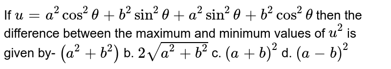 If `u=a^2cos^2theta+b^2sin^2theta+a^2sin^2theta+b^2cos^2theta` then the difference between the maximum and   minimum values of `u^2` is given by- `(a^2+b^2)` b. `2sqrt(a^2+b^2)` c. `(a+b)^2` d. `(a-b)^2`