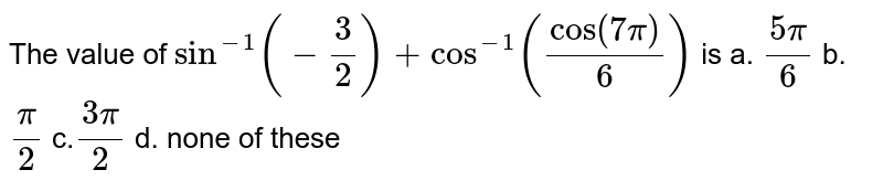 The value of `sin^(-1)(-3/2)+cos^(-1)(cos\ (7pi)/6)` is a. `(5pi)/6` b.`pi/2` c.`(3pi)/2` d. none of these
