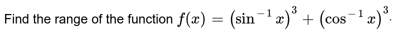 Find the range of the function `f(x)=(sin^(-1)x)^3+(cos^(-1)x)^3dot`
