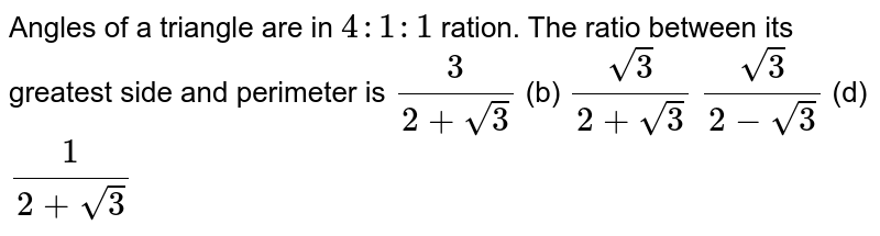 Angles of a triangle are in `4:1:1` ration. The ratio between its greatest side and perimeter is `3/(2+sqrt(3))` (b) `(sqrt(3))/(2+sqrt(3))`  `(sqrt(3))/(2-sqrt(3))` (d) `1/(2+sqrt(3))`