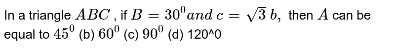 In a triangle `A B C` , if `B=30^0a n d c=sqrt(3) b ,` then `A` can be equal to `45^0` (b) `60^0` (c) `90^0` (d) 120^0