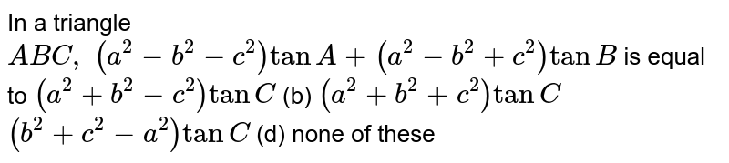 In a triangle `A B C , (a^2-b^2-c^2)tanA+(a^2-b^2+c^2)tanB` is equal to `(a^2+b^2-c^2)tanC` (b) `(a^2+b^2+c^2)tanC`  `(b^2+c^2-a^2)tanC` (d) none of these