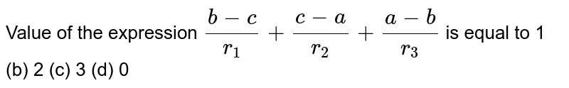 Value of the expression `(b-c)/(r_1)+(c-a)/(r_2)+(a-b)/(r_3)` is equal to 1 (b) 2   (c) 3 (d) 0