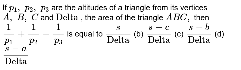"""If `p_1,\ p_2,\ p_3` are the altitudes of a triangle from its vertices `A ,\ B ,\ C` and `""""Delta""""` , the area of the triangle `A B C ,` then `1/(p_1)+1/(p_2)-1/(p_3)` is equal to `s/""""Delta""""` (b) `(s-c)/""""Delta""""` (c) `(s-b)/""""Delta""""` (d) `(s-a)/""""Delta""""`"""