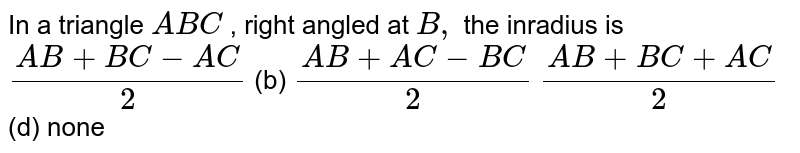 In a triangle `A B C` , right angled at `B ,` the inradius is `(A B+B C-A C)/2` (b) `(A B+A C-B C)/2`  `(A B+B C+A C)/2` (d) none