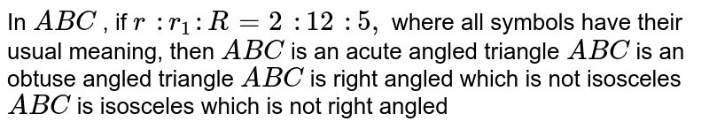 In ` A B C` , if `r : r_1: R=2 : 12 :5,` where all symbols have their usual meaning, then ` A B C` is an acute angled triangle ` A B C` is an obtuse angled triangle ` A B C` is right angled which is not isosceles ` A B C` is isosceles which is not right angled