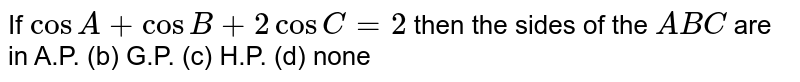 If `cos A+cos B+2cos C=2` then the sides of the ` A B C` are in A.P. (b) G.P.   (c) H.P. (d)   none