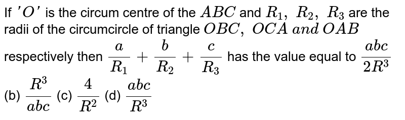 If `' O '` is the circum centre of the ` A B C` and `R_1,\ R_2,\ R_3` are the radii of the circumcircle of triangle `O B C ,\ O C A\ a n d\ O A B` respectively then `a/(R_1)+b/(R_2)+c/(R_3)` has the value equal to `(a b c)/(2R^3)` (b) `(R^3)/(a b c)` (c) `(4)/(R^2)` (d) `(a b c)/(R^3)`