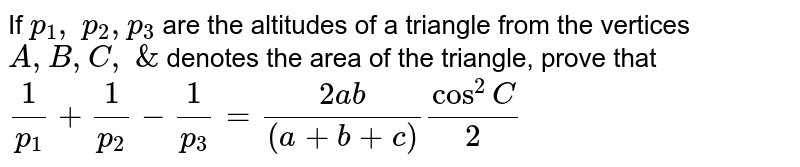If `p_1,\ p_2, p_3` are the altitudes of a triangle from the vertices `A , B , C ,\ &\ ` denotes the area of the triangle, prove that `1/(p_1)+1/(p_2)-1/(p_3)=(2a b)/((a+b+c))cos^2C/2`