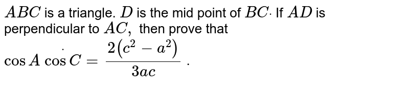 `A B C` is a triangle. `D` is the mid point of `B Cdot` If `A D` is perpendicular to `A C ,` then prove that `cos A\ dotcos C=(2(c^2-a^2))/(3a c)` .