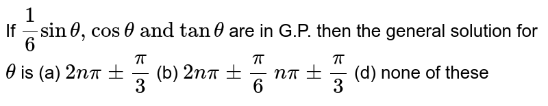 """If `1/6sintheta,costheta\ """"and"""" \ tantheta` are in G.P. then the   general solution for `theta` is (a) `2npi+-pi/3` (b) `2npi+-pi/6`  `npi+-pi/3` (d) none of these"""