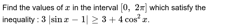 Find the values of `x` in the interval `[0,\ 2pi]` which satisfy the inequality : `3\  sinx-1 >=3+4cos^2x`.