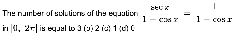 The number of   solutions of the equation `(secx)/(1-cosx)=1/(1-cosx)` in `[0,\ 2pi]` is equal to 3 (b)   2 (c) 1 (d) 0